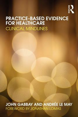 Practice-based Evidence for Healthcare By Gabbay, John/ Le May, Andree